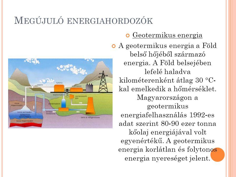 M EGÚJULÓ ENERGIAHORDOZÓK Geotermikus energia A geotermikus energia a Föld belső hőjéből származó energia. A Föld belsejében lefelé haladva kilométere