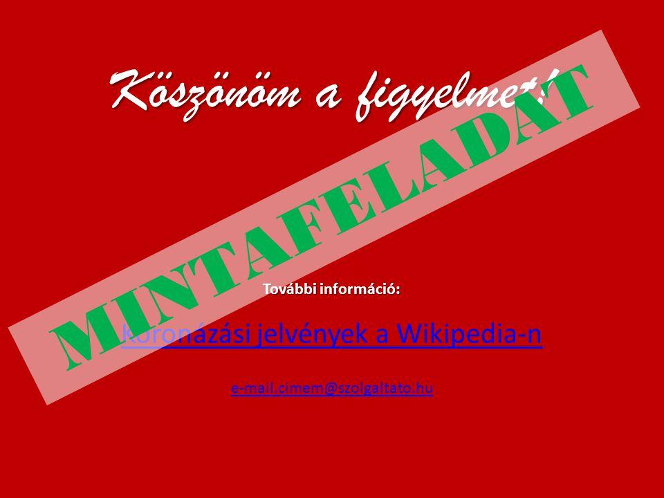 Köszönöm a figyelmet! További információ: Koronázási jelvények a Wikipedia-n e-mail.cimem@szolgaltato.hu MINTAFELADAT