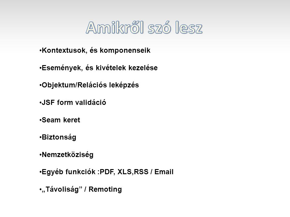 """Kontextusok, és komponenseik Események, és kivételek kezelése Objektum/Relációs leképzés JSF form validáció Seam keret Biztonság Nemzetköziség Egyéb funkciók :PDF, XLS,RSS / Email """"Távoliság / Remoting"""
