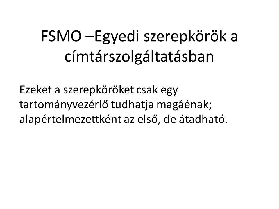 FSMO –Egyedi szerepkörök a címtárszolgáltatásban Ezeket a szerepköröket csak egy tartományvezérlő tudhatja magáénak; alapértelmezettként az első, de átadható.