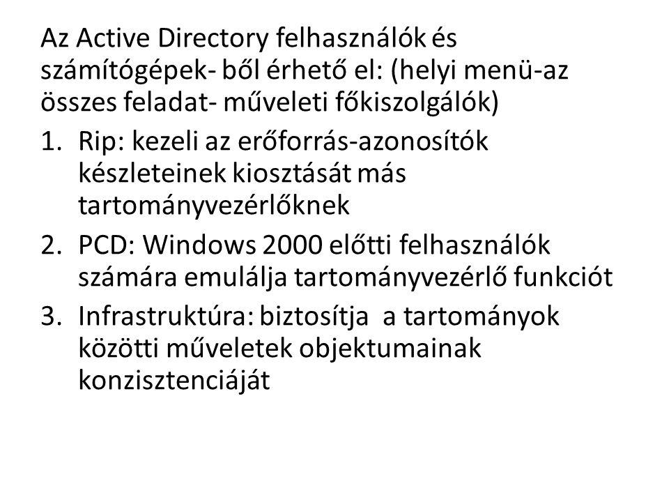 Az Active Directory felhasználók és számítógépek- ből érhető el: (helyi menü-az összes feladat- műveleti főkiszolgálók) 1.Rip: kezeli az erőforrás-azonosítók készleteinek kiosztását más tartományvezérlőknek 2.PCD: Windows 2000 előtti felhasználók számára emulálja tartományvezérlő funkciót 3.Infrastruktúra: biztosítja a tartományok közötti műveletek objektumainak konzisztenciáját
