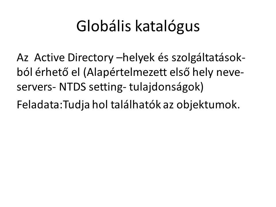 Globális katalógus Az Active Directory –helyek és szolgáltatások- ból érhető el (Alapértelmezett első hely neve- servers- NTDS setting- tulajdonságok) Feladata:Tudja hol találhatók az objektumok.