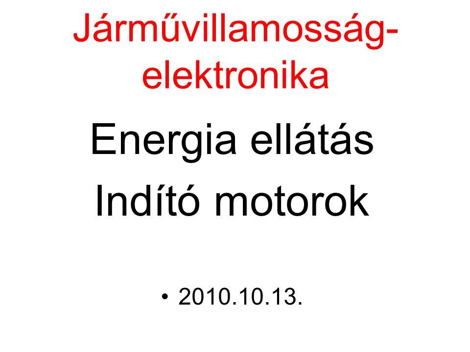 Járművillamosság- elektronika Energia ellátás Indító motorok 2010.10.13.