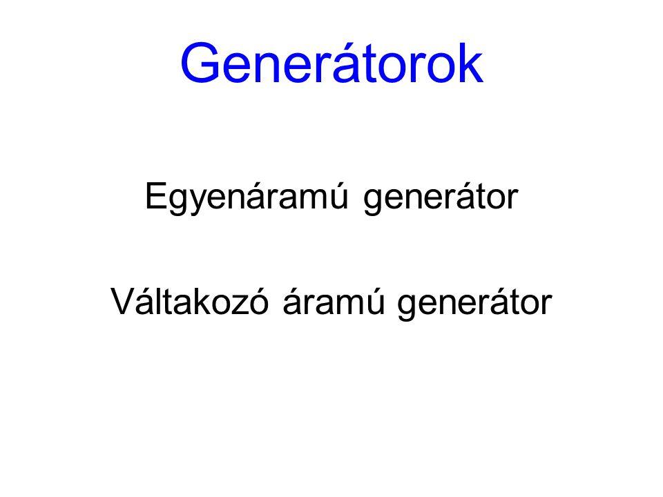 Generátorok Egyenáramú generátor Váltakozó áramú generátor