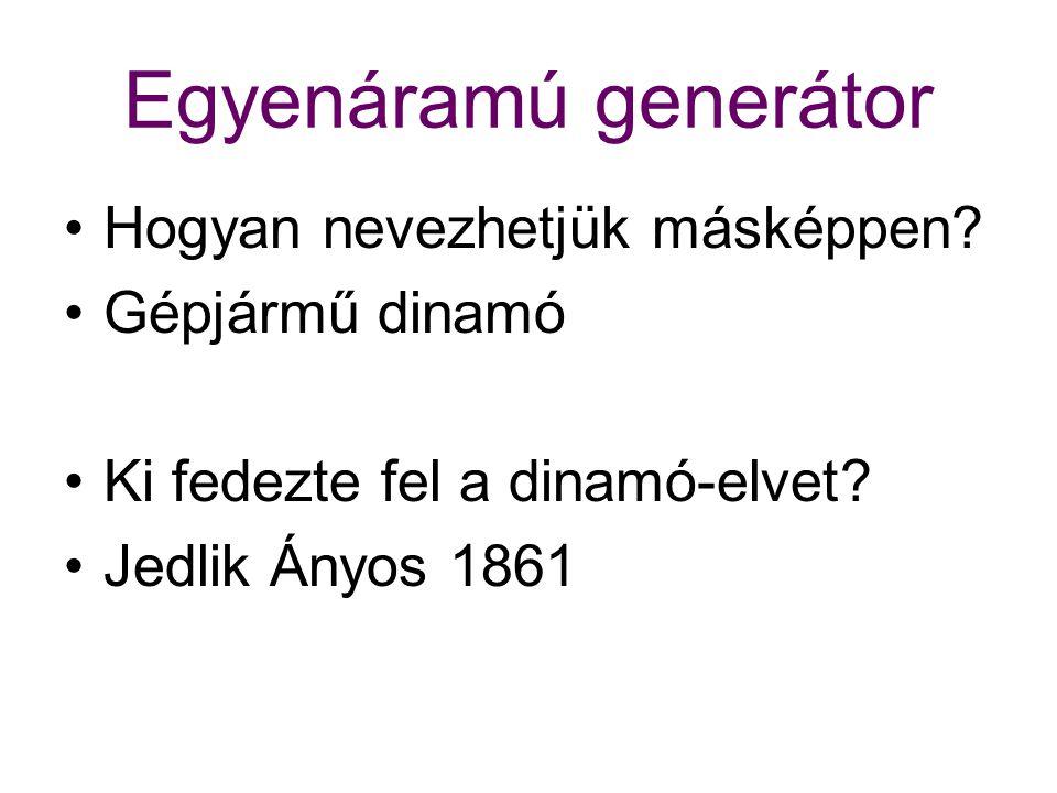 Egyenáramú generátor Hogyan nevezhetjük másképpen? Gépjármű dinamó Ki fedezte fel a dinamó-elvet? Jedlik Ányos 1861