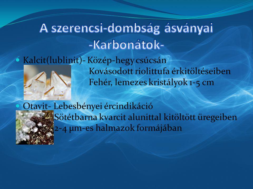 Kalcit(lublinit)- Közép-hegy csúcsán Kovásodott riolittufa érkitöltéseiben Fehér, lemezes kristályok 1-5 cm Otavit- Lebesbényei ércindikáció Sötétbarn