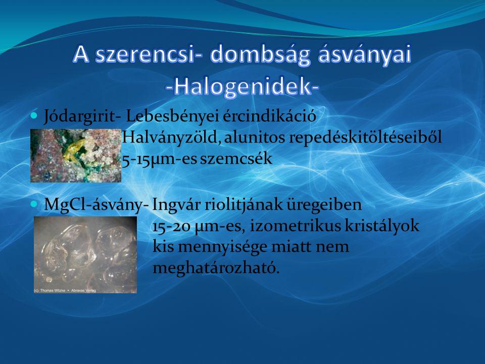 Jódargirit- Lebesbényei ércindikáció Halványzöld, alunitos repedéskitöltéseiből 5-15µm-es szemcsék MgCl-ásvány- Ingvár riolitjának üregeiben 15-20 µm-es, izometrikus kristályok kis mennyisége miatt nem meghatározható.