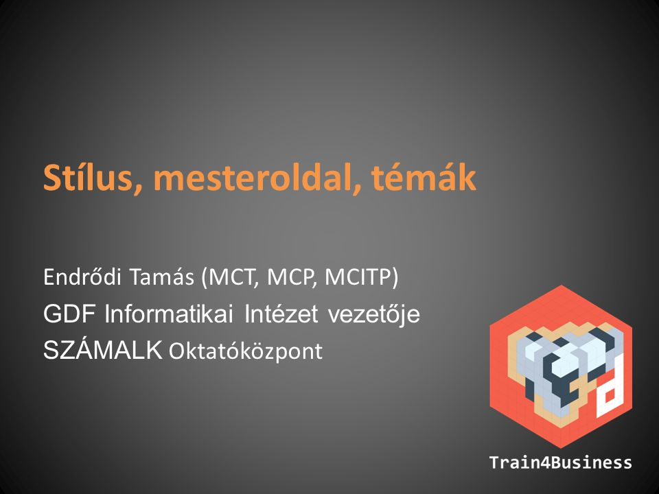Stílus, mesteroldal, témák Endrődi Tamás (MCT, MCP, MCITP) GDF Informatikai Intézet vezetője SZÁMALK Oktatóközpont