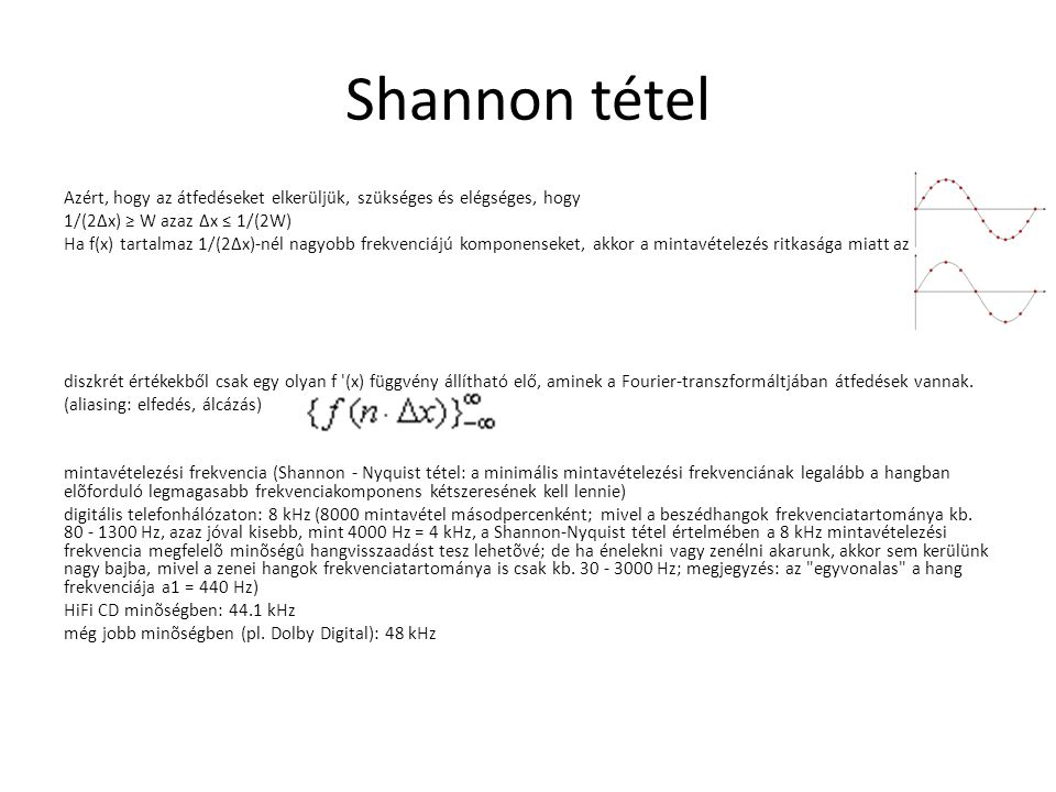 Shannon tétel Azért, hogy az átfedéseket elkerüljük, szükséges és elégséges, hogy 1/(2Δx) ≥ W azaz Δx ≤ 1/(2W) Ha f(x) tartalmaz 1/(2Δx)-nél nagyobb f