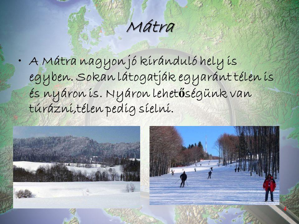 Mátra A Mátra nagyon jó kiránduló hely is egyben. Sokan látogatják egyaránt télen is és nyáron is. Nyáron lehet ő ségünk van túrázni,télen pedig síeln
