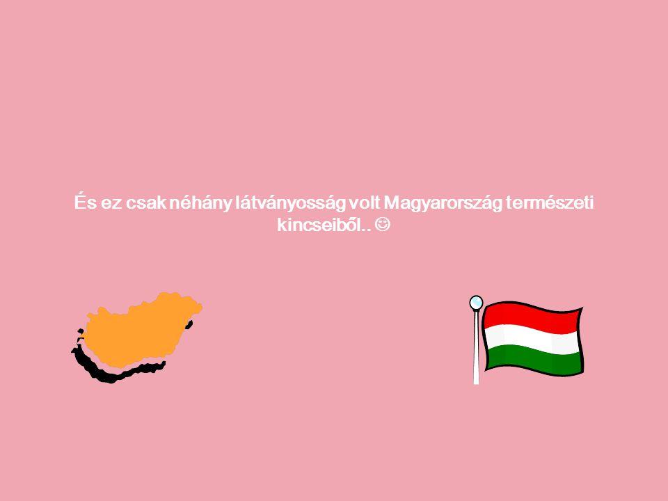 És ez csak néhány látványosság volt Magyarország természeti kincseiből..