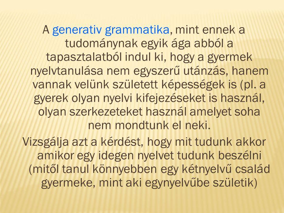 A generativ grammatika, mint ennek a tudománynak egyik ága abból a tapasztalatból indul ki, hogy a gyermek nyelvtanulása nem egyszerű utánzás, hanem v