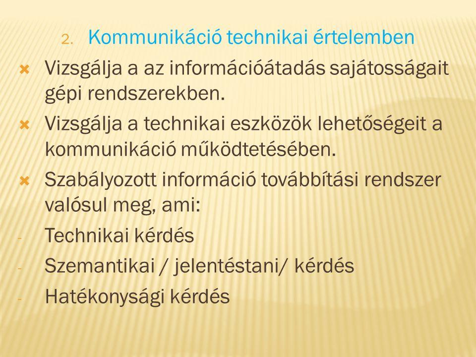 2. Kommunikáció technikai értelemben  Vizsgálja a az információátadás sajátosságait gépi rendszerekben.  Vizsgálja a technikai eszközök lehetőségeit