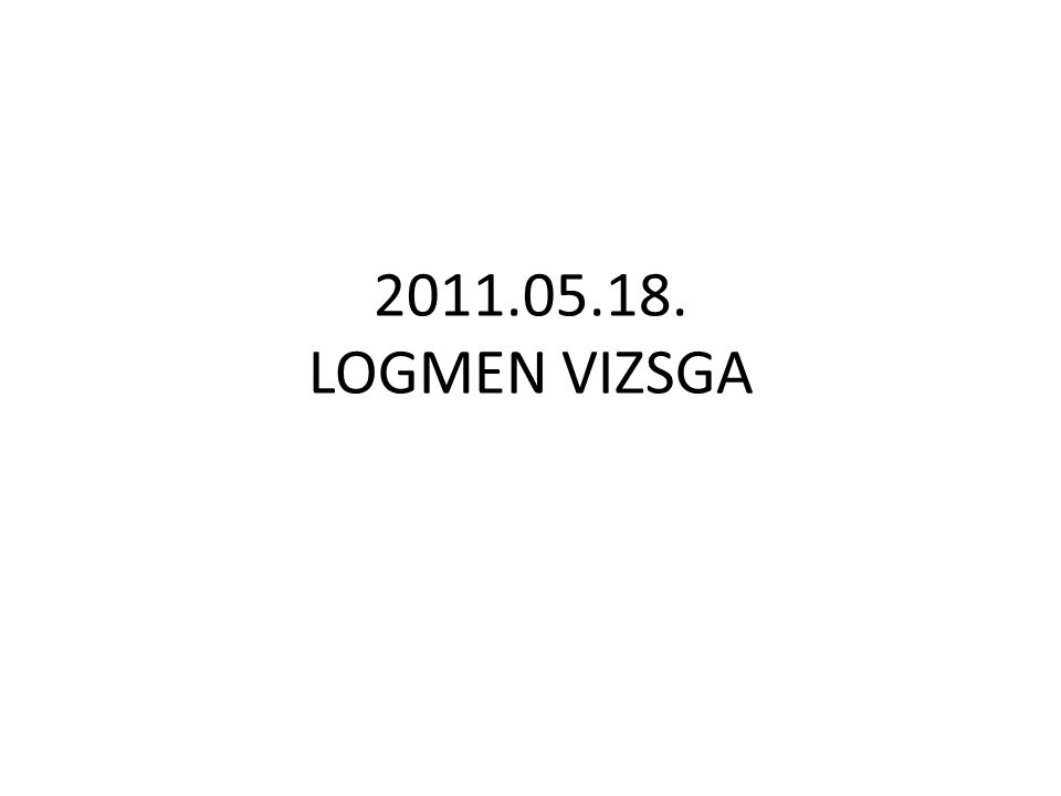 2011.05.18. LOGMEN VIZSGA