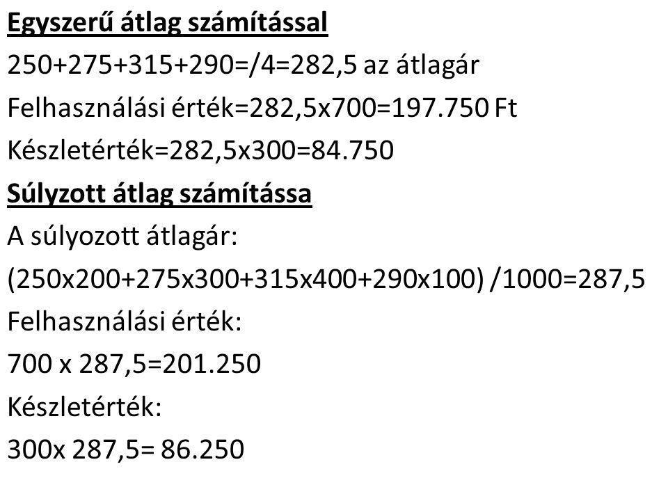 Egyszerű átlag számítással 250+275+315+290=/4=282,5 az átlagár Felhasználási érték=282,5x700=197.750 Ft Készletérték=282,5x300=84.750 Súlyzott átlag számítássa A súlyozott átlagár: (250x200+275x300+315x400+290x100) /1000=287,5 Felhasználási érték: 700 x 287,5=201.250 Készletérték: 300x 287,5= 86.250