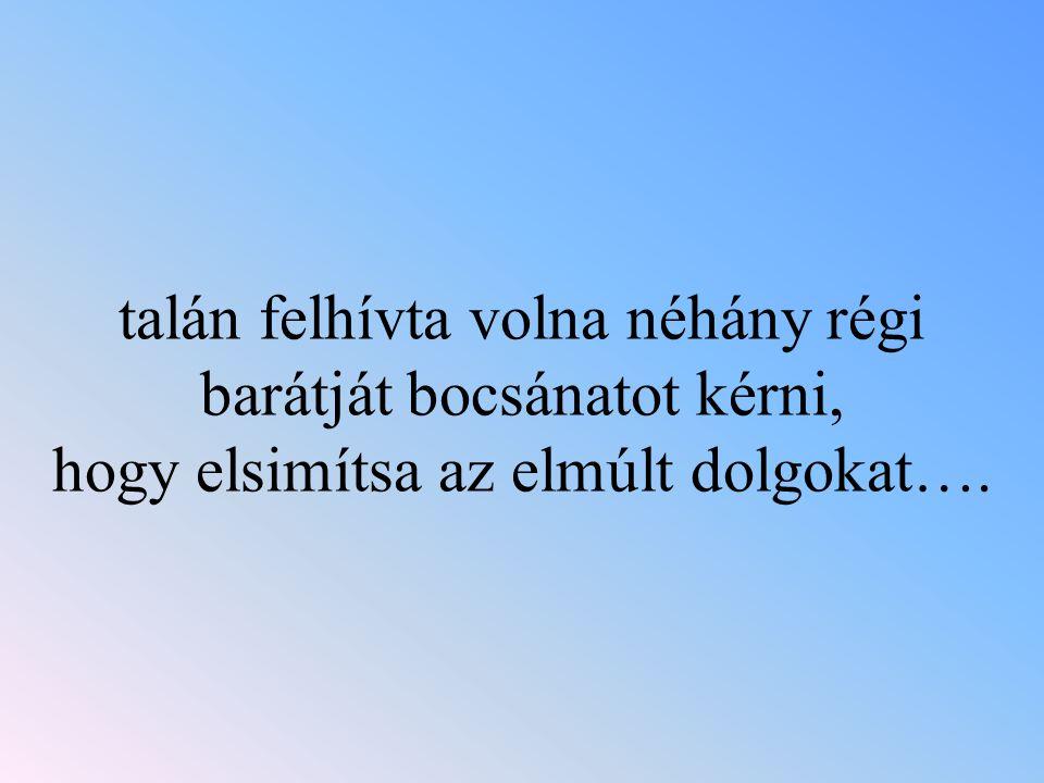 talán felhívta volna néhány régi barátját bocsánatot kérni, hogy elsimítsa az elmúlt dolgokat….