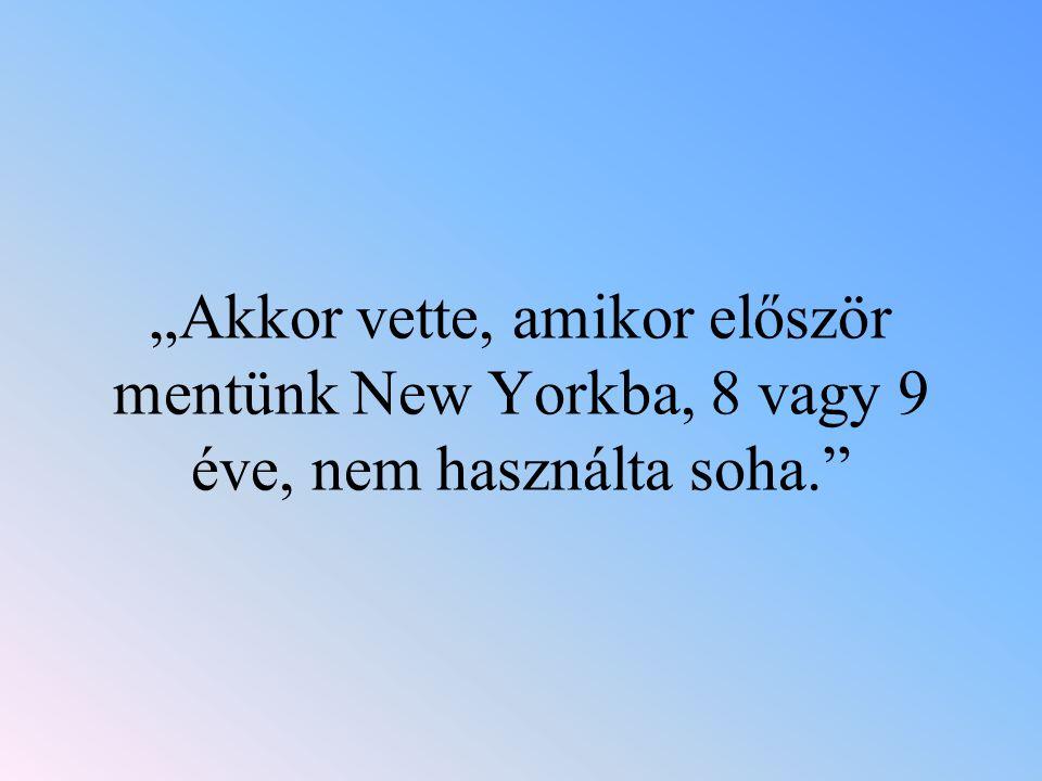 """""""Akkor vette, amikor először mentünk New Yorkba, 8 vagy 9 éve, nem használta soha."""""""