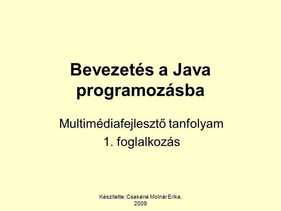 Készítette: Csekéné Molnár Erika, 2009 Bevezetés a Java programozásba Multimédiafejlesztő tanfolyam 1. foglalkozás