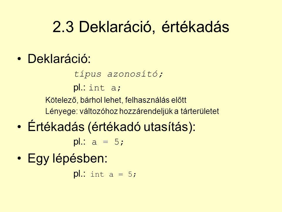 2.3 Deklaráció, értékadás Deklaráció: típus azonosító; pl.: int a; Kötelező, bárhol lehet, felhasználás előtt Lényege: változóhoz hozzárendeljük a tár