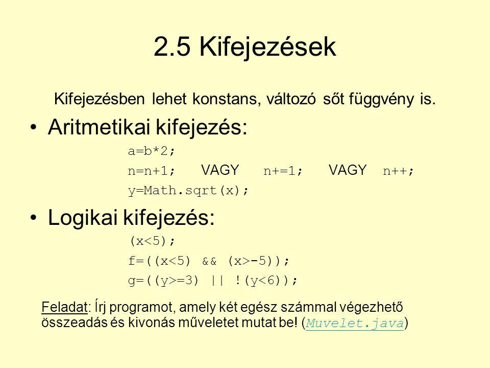 2.5 Kifejezések Kifejezésben lehet konstans, változó sőt függvény is. Aritmetikai kifejezés: a=b*2; n=n+1; VAGY n+=1; VAGY n++; y=Math.sqrt(x); Logika