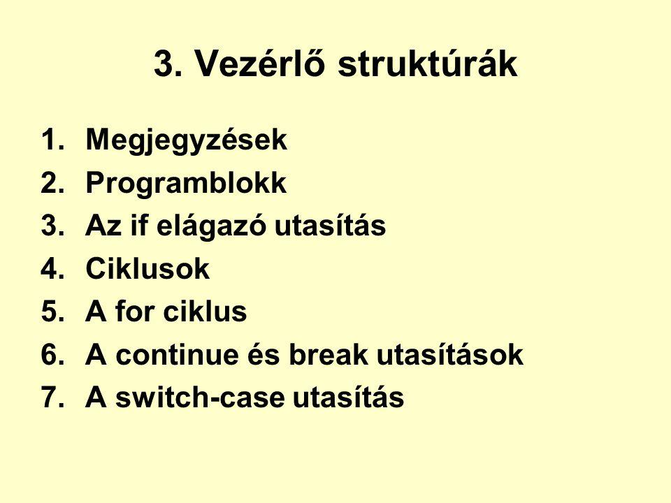 3. Vezérlő struktúrák 1.Megjegyzések 2.Programblokk 3.Az if elágazó utasítás 4.Ciklusok 5.A for ciklus 6.A continue és break utasítások 7.A switch-cas