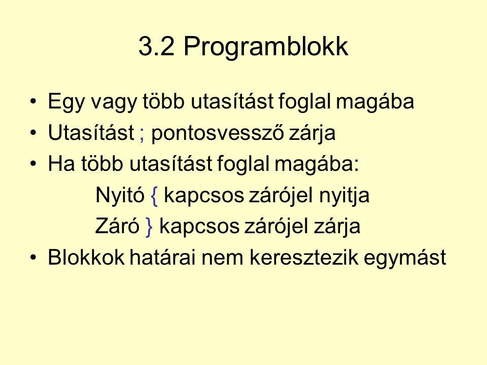 3.2 Programblokk Egy vagy több utasítást foglal magába Utasítást ; pontosvessző zárja Ha több utasítást foglal magába: Nyitó { kapcsos zárójel nyitja
