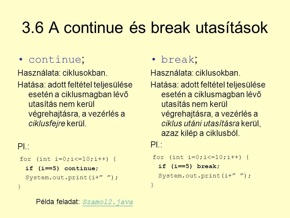3.6 A continue és break utasítások continue ; Használata: ciklusokban. Hatása: adott feltétel teljesülése esetén a ciklusmagban lévő utasítás nem kerü