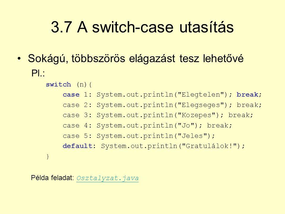 3.7 A switch-case utasítás Sokágú, többszörös elágazást tesz lehetővé Pl.: switch (n){ case 1: System.out.println(