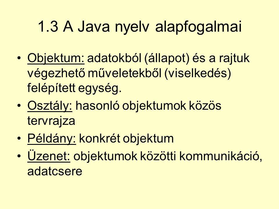 1.3 A Java nyelv alapfogalmai Objektum: adatokból (állapot) és a rajtuk végezhető műveletekből (viselkedés) felépített egység. Osztály: hasonló objekt
