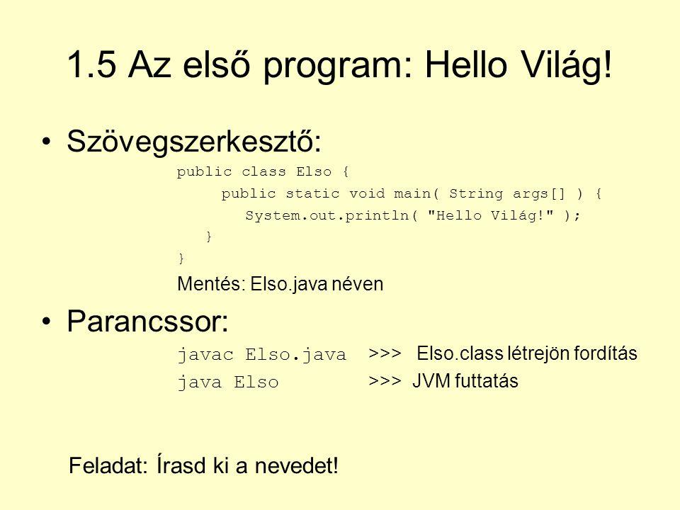 1.6 A NetBeans fejlesztői környezet Telepítés és indítás Új projekt létrehozása: Projekt neve, helye, első fájl (main class) létrehozása, mappaszerkezet létrejön Képernyő felépítése: Project, Files, Navigator, Output és Forrás kód panelek Elso.java létrehozása, futtatása (egy.