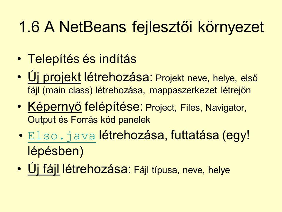 1.6 A NetBeans fejlesztői környezet Telepítés és indítás Új projekt létrehozása: Projekt neve, helye, első fájl (main class) létrehozása, mappaszerkez