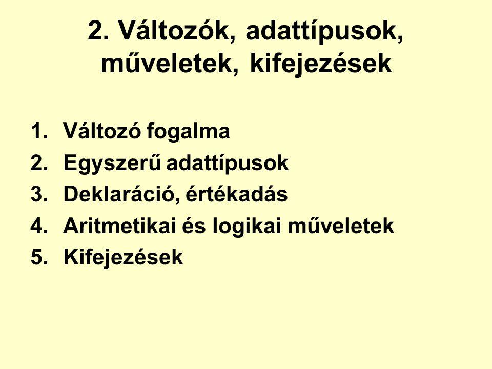 2. Változók, adattípusok, műveletek, kifejezések 1.Változó fogalma 2.Egyszerű adattípusok 3.Deklaráció, értékadás 4.Aritmetikai és logikai műveletek 5