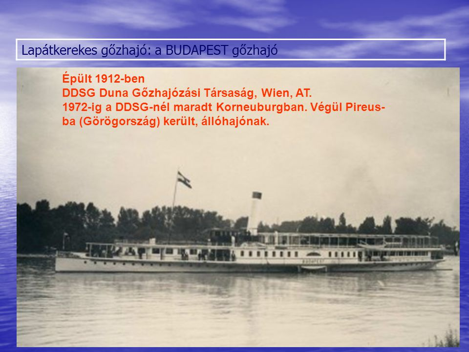 Lapátkerekes gőzhajó: a BUDAPEST gőzhajó Épült 1912-ben DDSG Duna Gőzhajózási Társaság, Wien, AT. 1972-ig a DDSG-nél maradt Korneuburgban. Végül Pireu