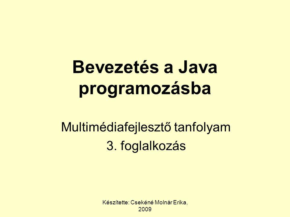 Készítette: Csekéné Molnár Erika, 2009 Bevezetés a Java programozásba Multimédiafejlesztő tanfolyam 3.
