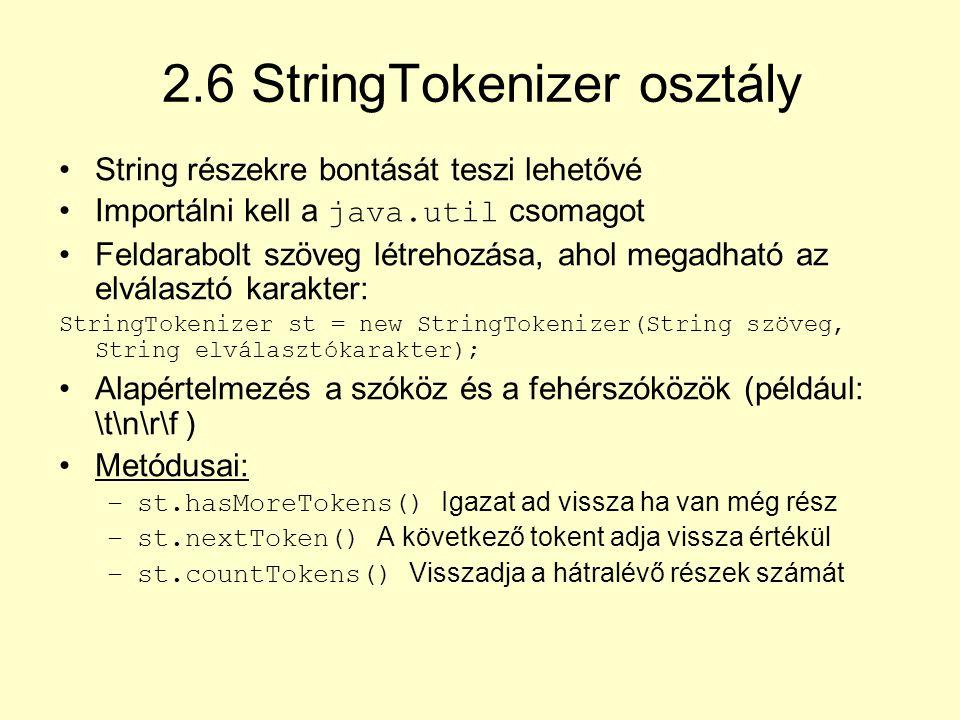 2.6 StringTokenizer osztály String részekre bontását teszi lehetővé Importálni kell a java.util csomagot Feldarabolt szöveg létrehozása, ahol megadható az elválasztó karakter: StringTokenizer st = new StringTokenizer(String szöveg, String elválasztókarakter); Alapértelmezés a szóköz és a fehérszóközök (például: \t\n\r\f ) Metódusai: –st.hasMoreTokens() Igazat ad vissza ha van még rész –st.nextToken() A következő tokent adja vissza értékül –st.countTokens() Visszadja a hátralévő részek számát