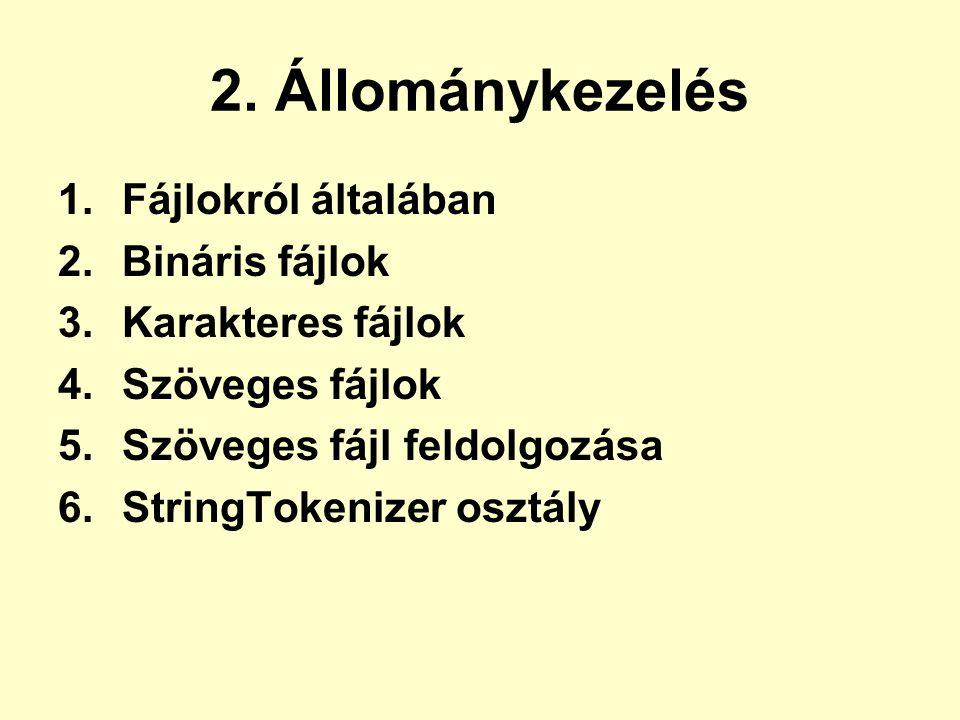 2. Állománykezelés 1.Fájlokról általában 2.Bináris fájlok 3.Karakteres fájlok 4.Szöveges fájlok 5.Szöveges fájl feldolgozása 6.StringTokenizer osztály