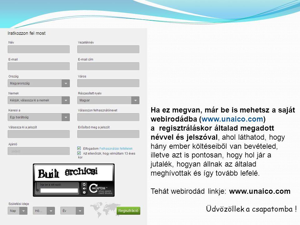 Ha ez megvan, már be is mehetsz a saját webirodádba (www.unaico.com) a regisztráláskor általad megadott névvel és jelszóval, ahol láthatod, hogy hány ember költéseiből van bevételed, illetve azt is pontosan, hogy hol jár a jutalék, hogyan állnak az általad meghívottak és így tovább lefelé.
