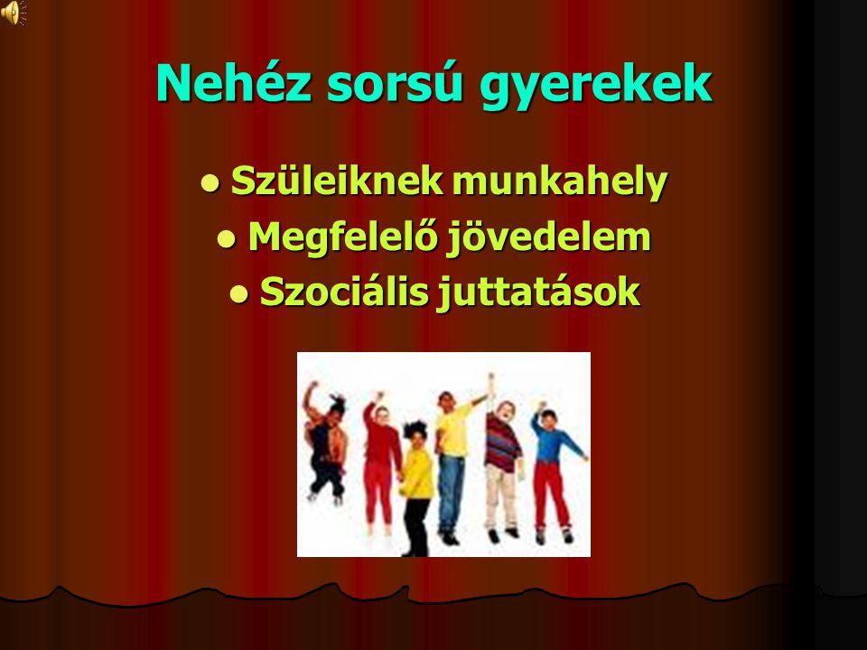 Nehéz sorsú gyerekek Szüleiknek munkahely Szüleiknek munkahely Megfelelő jövedelem Megfelelő jövedelem Szociális juttatások Szociális juttatások