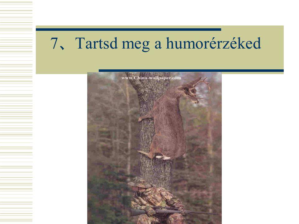 7 、 Tartsd meg a humorérzéked