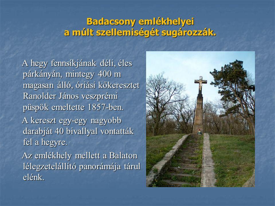 Badacsony emlékhelyei a múlt szellemiségét sugározzák. A hegy fennsíkjának déli, éles párkányán, mintegy 400 m magasan álló, óriási kőkeresztet Ranold