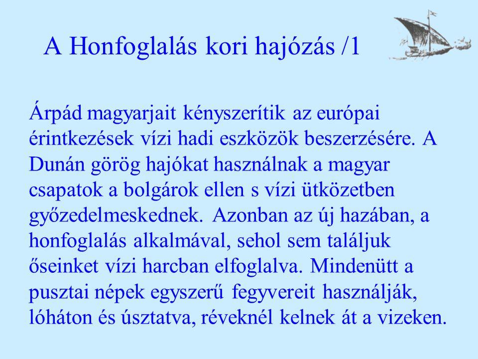 A Honfoglalás kori hajózás /1 Árpád magyarjait kényszerítik az európai érintkezések vízi hadi eszközök beszerzésére. A Dunán görög hajókat használnak