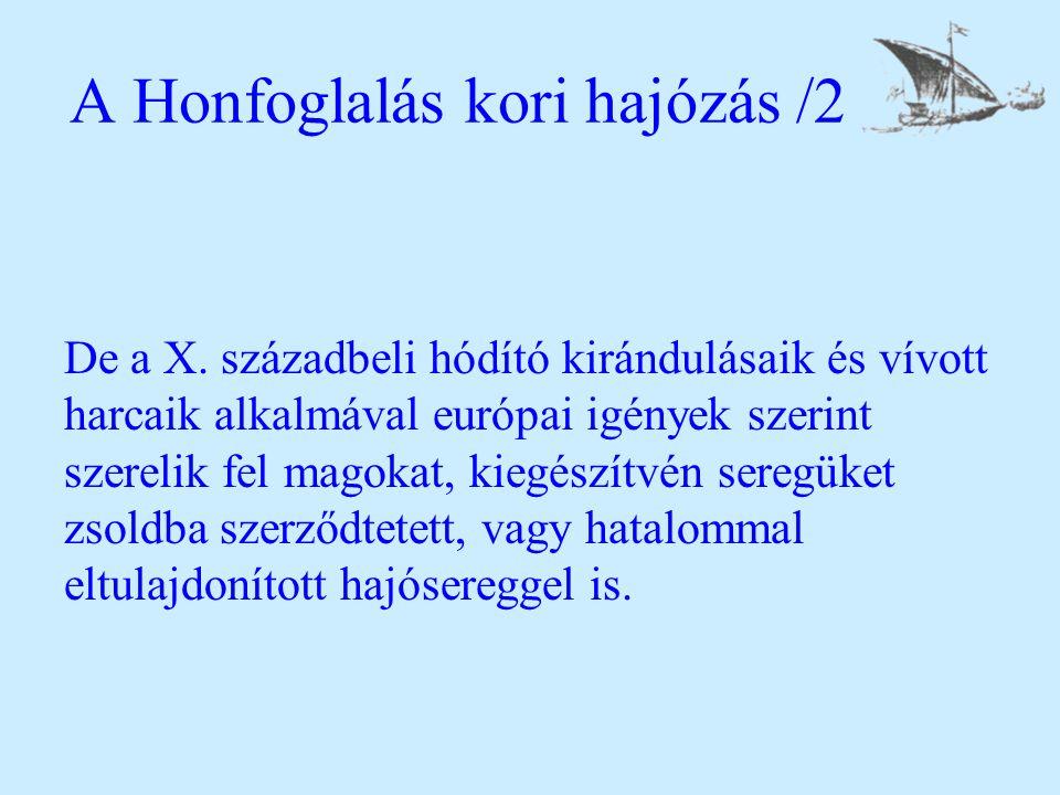 A Honfoglalás kori hajózás /2 De a X. századbeli hódító kirándulásaik és vívott harcaik alkalmával európai igények szerint szerelik fel magokat, kiegé