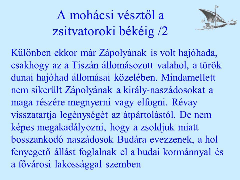 A mohácsi vésztől a zsitvatoroki békéig /2 Különben ekkor már Zápolyának is volt hajóhada, csakhogy az a Tiszán állomásozott valahol, a török dunai ha