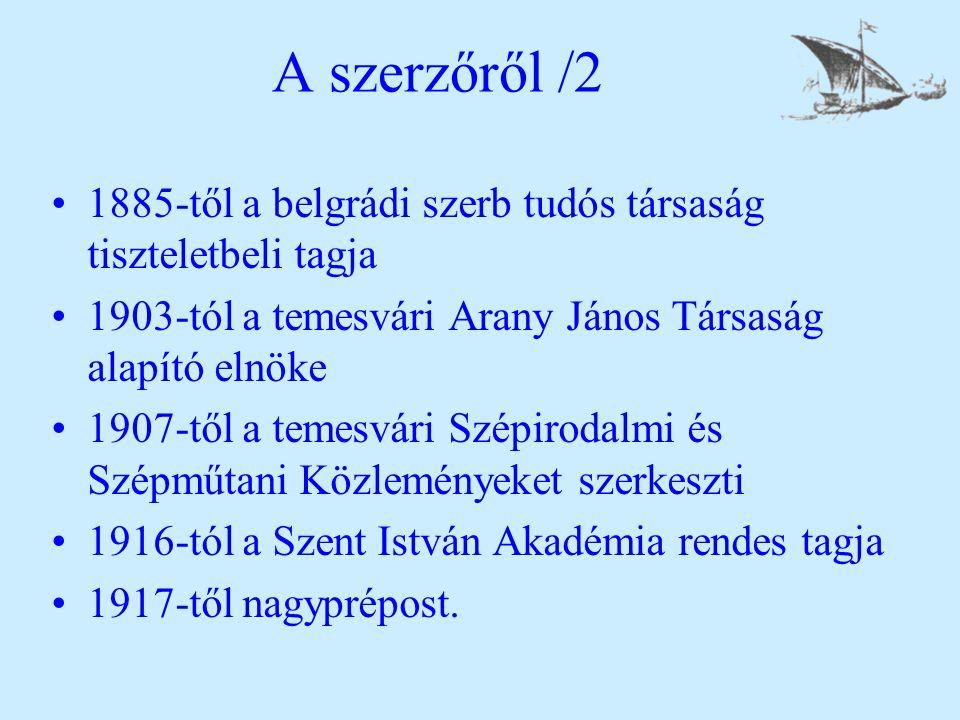 A szerzőről /2 1885-től a belgrádi szerb tudós társaság tiszteletbeli tagja 1903-tól a temesvári Arany János Társaság alapító elnöke 1907-től a temesvári Szépirodalmi és Szépműtani Közleményeket szerkeszti 1916-tól a Szent István Akadémia rendes tagja 1917-től nagyprépost.