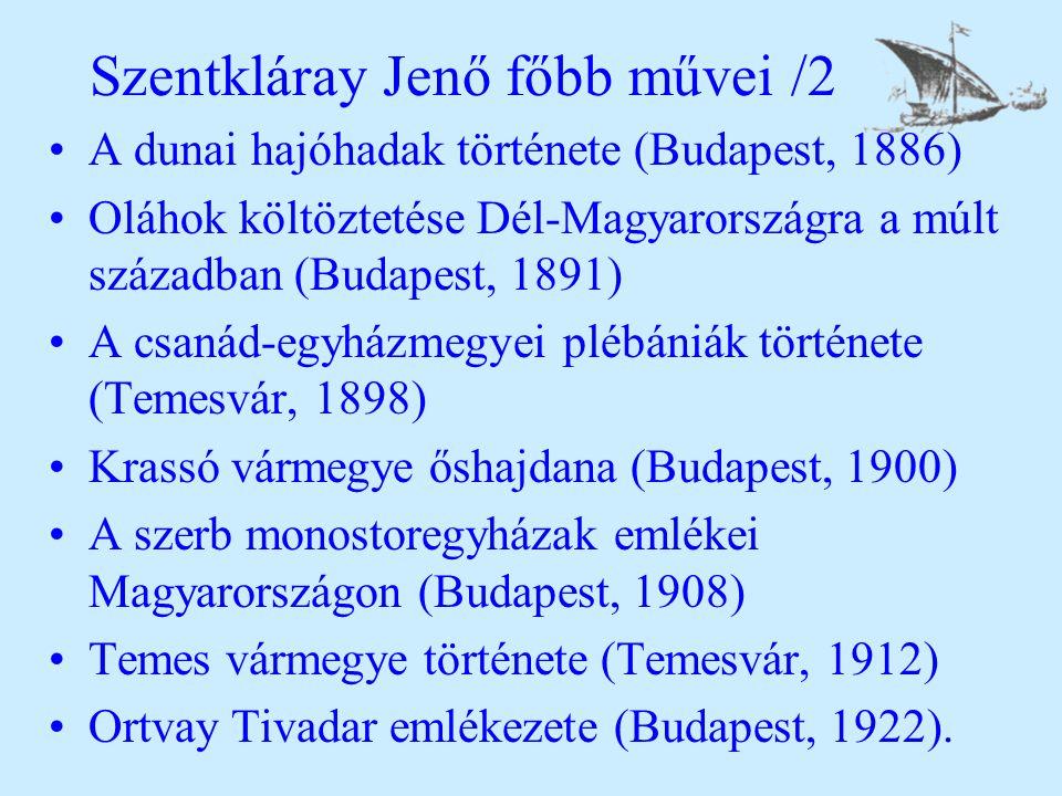 Szentkláray Jenő főbb művei /2 A dunai hajóhadak története (Budapest, 1886) Oláhok költöztetése Dél-Magyarországra a múlt században (Budapest, 1891) A csanád-egyházmegyei plébániák története (Temesvár, 1898) Krassó vármegye őshajdana (Budapest, 1900) A szerb monostoregyházak emlékei Magyarországon (Budapest, 1908) Temes vármegye története (Temesvár, 1912) Ortvay Tivadar emlékezete (Budapest, 1922).