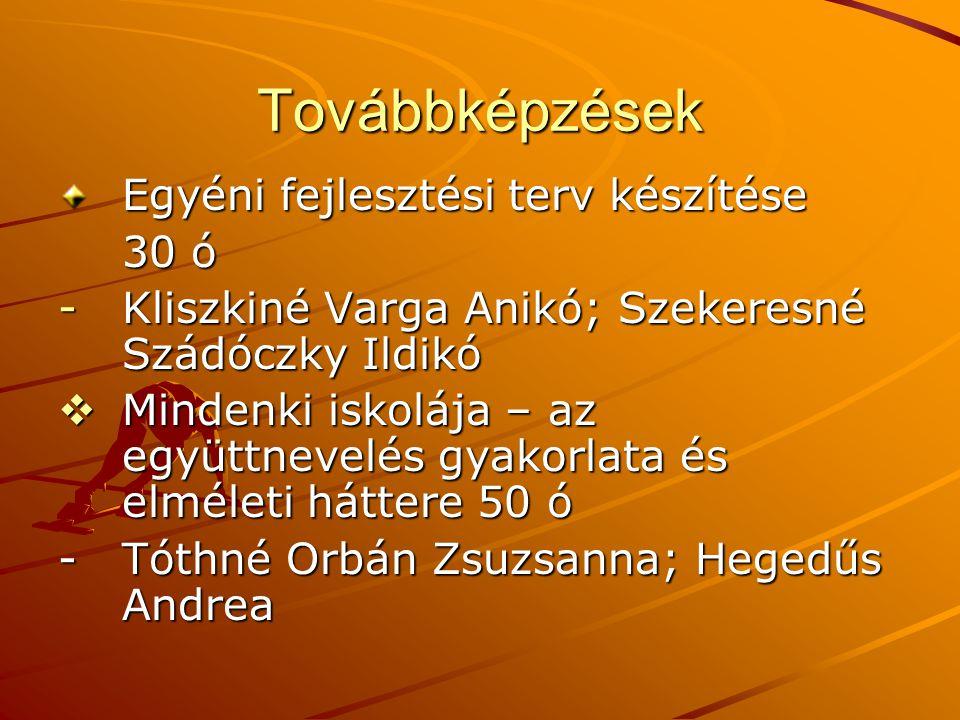 Továbbképzések Egyéni fejlesztési terv készítése 30 ó -Kliszkiné Varga Anikó; Szekeresné Szádóczky Ildikó  Mindenki iskolája – az együttnevelés gyako