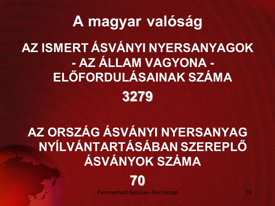 Fenntartható fejlődés - Bányászat35 A magyar valóság AZ ISMERT ÁSVÁNYI NYERSANYAGOK - AZ ÁLLAM VAGYONA - ELŐFORDULÁSAINAK SZÁMA3279 AZ ORSZÁG ÁSVÁNYI