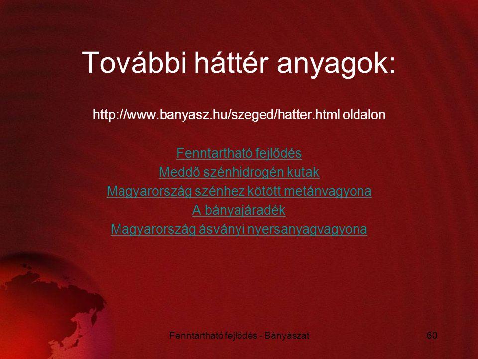 További háttér anyagok: http://www.banyasz.hu/szeged/hatter.html oldalon Fenntartható fejlődés Meddő szénhidrogén kutak Magyarország szénhez kötött me