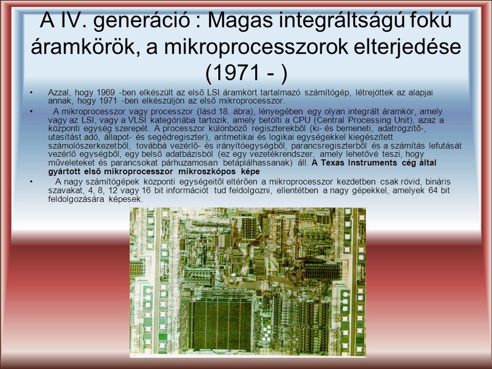 A IV. generáció : Magas integráltságú fokú áramkörök, a mikroprocesszorok elterjedése (1971 - ) Azzal, hogy 1969 -ben elkészült az első LSI áramkört t