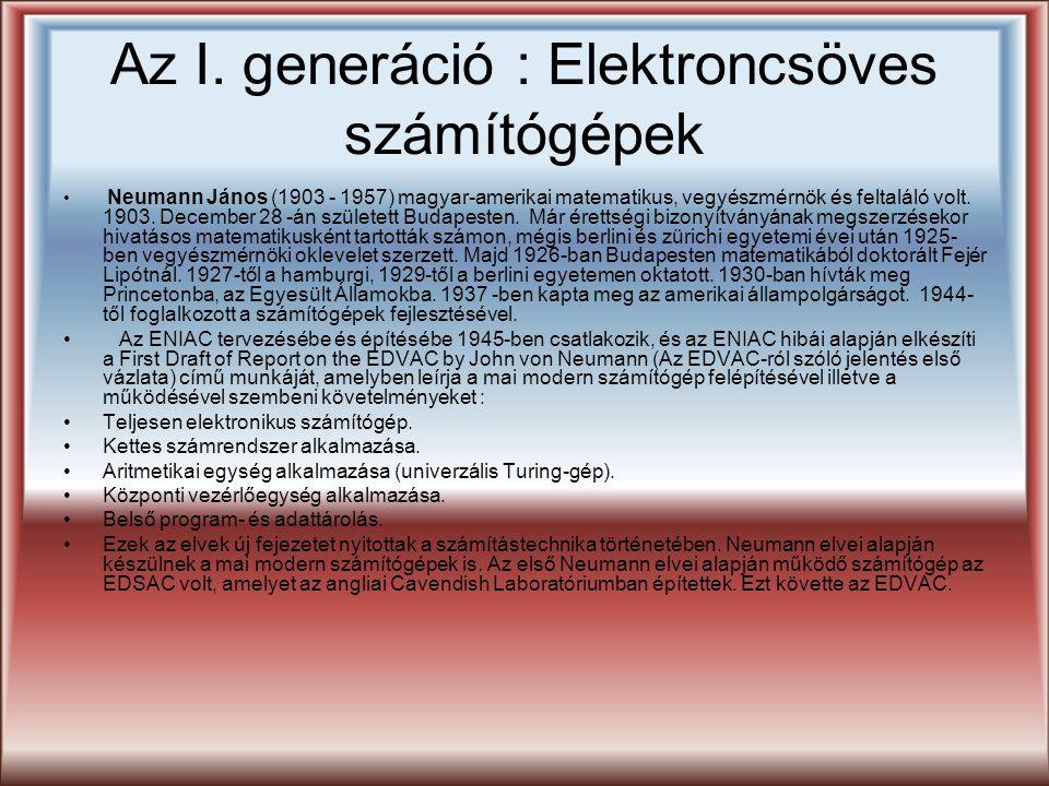 Az I. generáció : Elektroncsöves számítógépek Neumann János (1903 - 1957) magyar-amerikai matematikus, vegyészmérnök és feltaláló volt. 1903. December